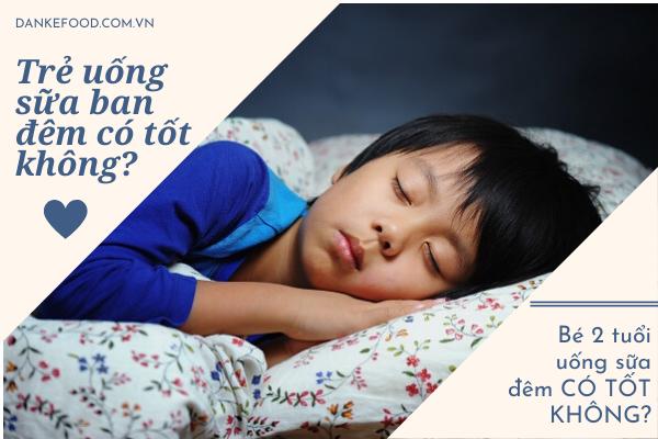 Có nên cho trẻ uống sữa khi đang ngủ, Trẻ uống sữa ban đêm có tốt không, Bé 2 tuổi uống sữa đêm, Có nên cho trẻ sơ sinh uống sữa ban đêm, Có nên cho trẻ uống sữa tươi ban đêm, Uống sữa vào ban đêm có tăng cân, Cho trẻ uống sữa đúng cách, Be không chịu uống sữa ban đêm, Be uống sữa ban đêm có hấp thụ không, Pha sữa đêm cho be
